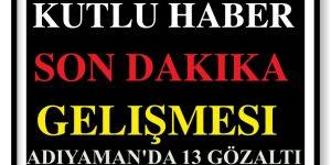 ADIYAMAN'DA PKK OPERASYONU: 13 KİŞİ GÖZALTINA ALINDI