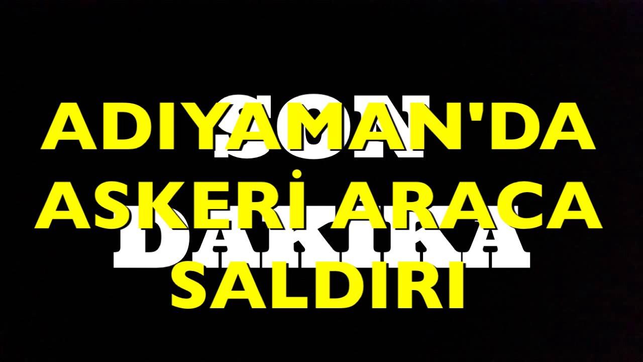 ADIYAMAN'DA ASKERİ ARACA SALDIRI.
