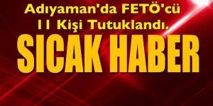 ADIYAMAN'DA FETÖ'CÜ 11 KİŞİ TUTUKLANDI