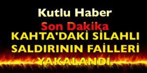 KAHTA'DAKİ SİLAHLI SALDIRININ FAİLLERİ YAKALANDI.