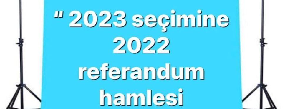 """2023 SEÇİMİNE 2022 REFERANDUM HAMLESİ"""